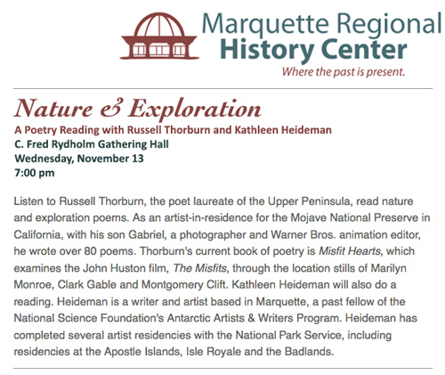 Nature and Exploration: A Poetry Reading with Russel Thorburn and Kathleen Heideman.  Join us Wednesday November 13, 7:00 pm for a free poetry reading in the C. Fred Rydholm Gathering Hall, Marquette Regional History Center.  Listen to Russell Thorburn, the poet laureate of the Upper Peninsula, read nature and exploration poems. As an artist-in-residence for the Mojave National Preserve in California, with his son Gabriel, a photographer and Warner Bros. animation editor, he wrote over 80 poems. Thorburn's current book of poetry is Misfit Hearts, which examines the John Huston film, The Misfits, through the location stills of Marilyn Monroe, Clark Gable and Montgomery Clift. Kathleen Heideman will also do a reading. Heideman is a writer and artist based in Marquette, a past fellow of the National Science Foundation's Antarctic Artists & Writers Program. Heideman has completed several artist residencies with the National Park Service, including residencies at the Apostle Islands, Isle Royale and the Badlands.
